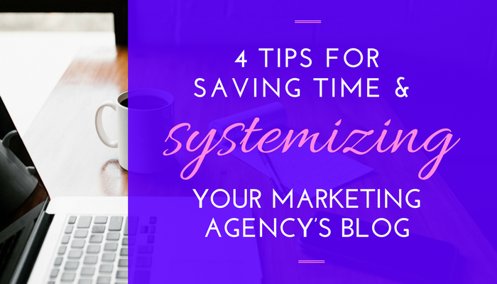4 Tips for Saving Time & Systemizing Your Marketing Agency's Blog by Brittany Berger